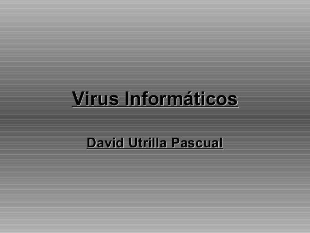 Virus InformáticosVirus Informáticos David Utrilla PascualDavid Utrilla Pascual