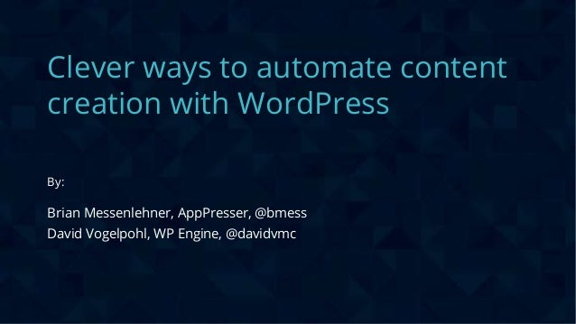 CONFIDENTIAL Clever ways to automate content creation with WordPress By: Brian Messenlehner, AppPresser, @bmess David Voge...