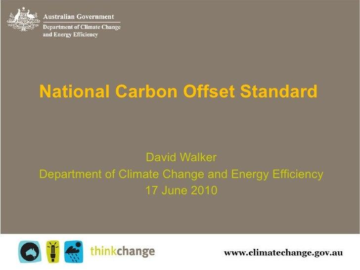 National Carbon Offset Standard David Walker Department of Climate Change and Energy Efficiency 17 June 2010