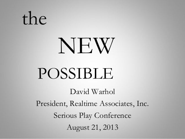 the NEW POSSIBLE David Warhol President, Realtime Associates, Inc. Serious Play Conference August 21, 2013