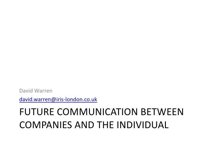 David Warren david.warren@iris-london.co.uk  FUTURE COMMUNICATION BETWEEN COMPANIES AND THE INDIVIDUAL