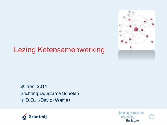 1 Lezing Ketensamenwerking 20 april 2011 Stichting Duurzame Scholen Ir. D.O.J.(David) Wattjes
