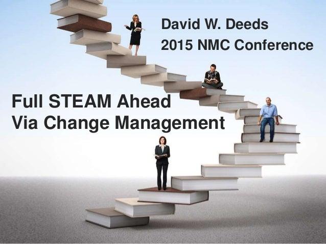 Full STEAM Ahead Via Change Management David W. Deeds 2015 NMC Conference