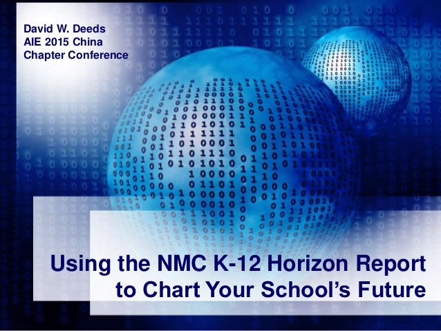 Using the NMC K-12 Horizon Report to Chart Your School's Future David W. Deeds AIE 2015 China Chapter Conference