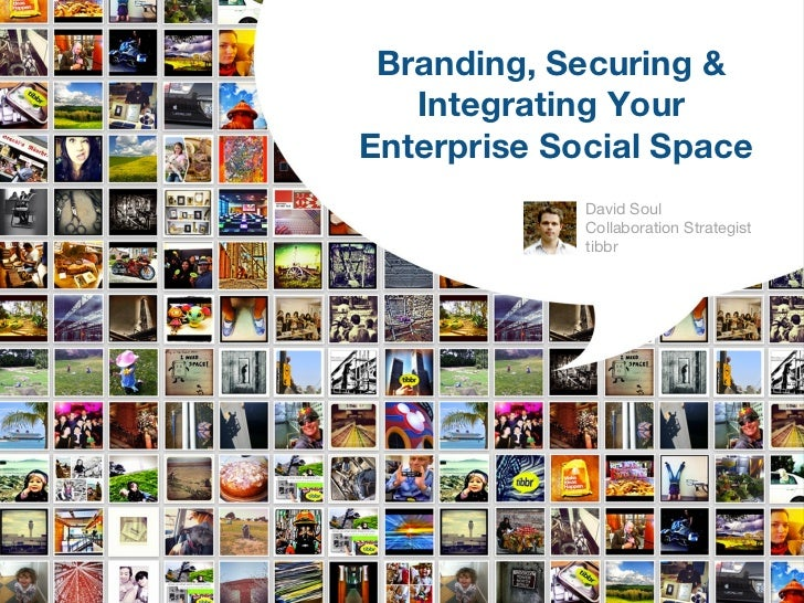 Branding, Securing &   Integrating YourEnterprise Social Space             David Soul             Collaboration Strategist...