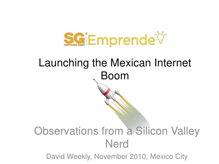 Launching the Mexican Internet Boom<br />Observations from a Silicon Valley Nerd<br />David Weekly, November 2010, Mexico ...