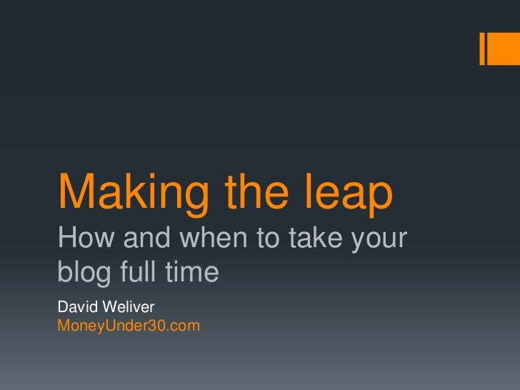 Making the leapHow and when to take yourblog full timeDavid WeliverMoneyUnder30.com