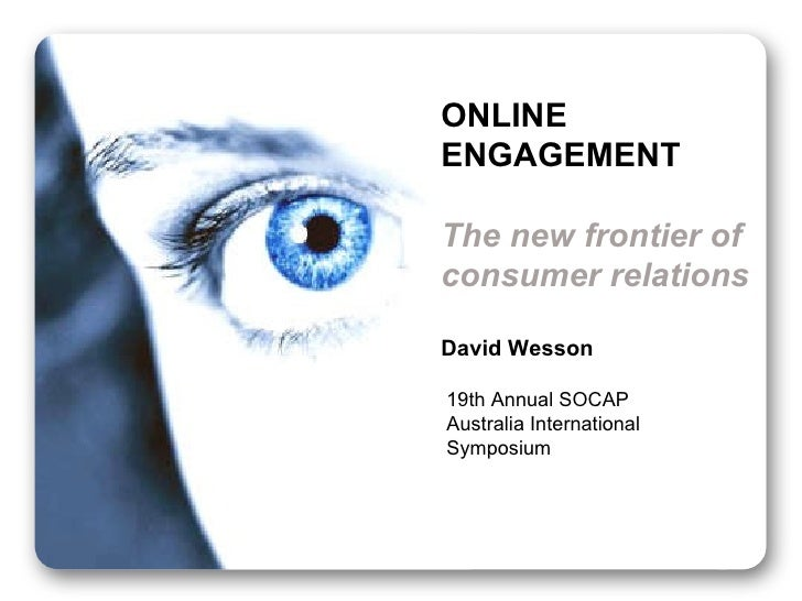 ONLINE ENGAGEMENT The new frontier of consumer relations David Wesson 19th Annual SOCAP Australia International Symposium
