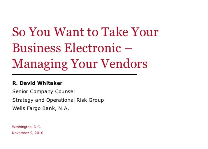 So You Want to Take Your Business Electronic –  Managing Your Vendors R. David Whitaker Senior Company Counsel Strategy an...