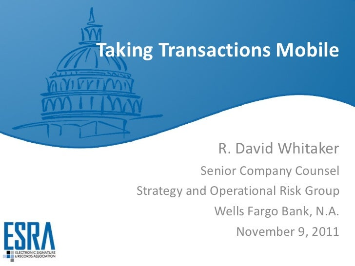 Taking Transactions Mobile R. David Whitaker Senior Company Counsel Strategy and Operational Risk Group Wells Fargo Bank, ...