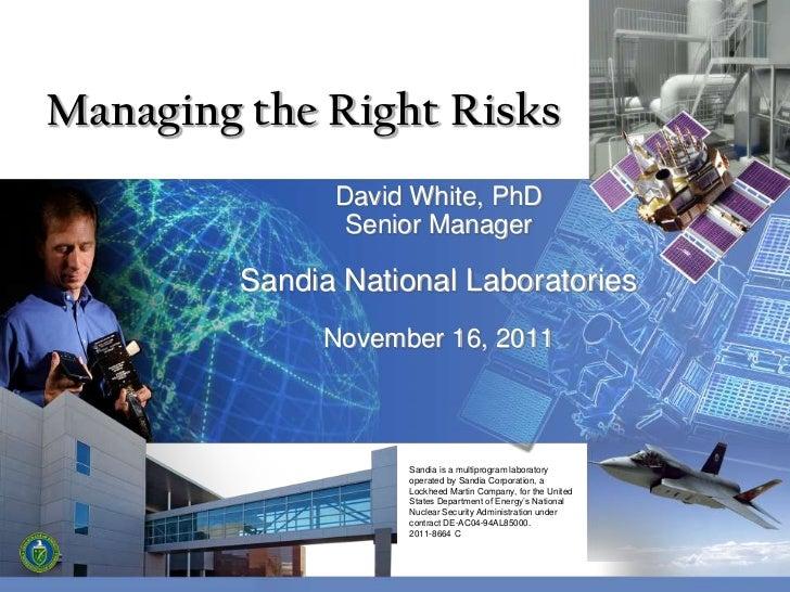 Managing the Right Risks               David White, PhD                Senior Manager         Sandia National Laboratories...