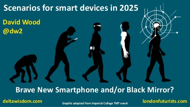 David Wood @dw2 londonfuturists.com Scenarios for smart devices in 2025 Brave New Smartphone and/or Black Mirror? deltawis...
