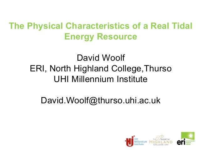 The Physical Characteristics of a Real Tidal Energy Resource David Woolf ERI, North Highland College,Thurso UHI Millennium...