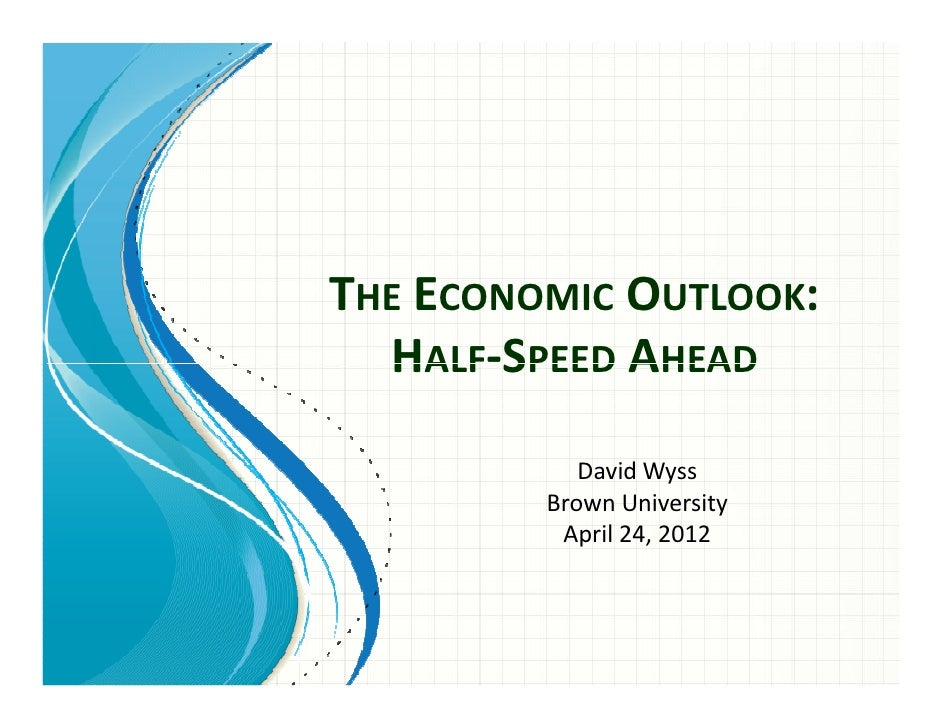 THE ECONOMIC OUTLOOK:  HALF-SPEED AHEAD            David Wyss         Brown University          April 24, 2012