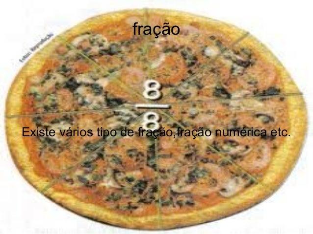 fração  Existe vários tipo de fração,fração numérica etc.