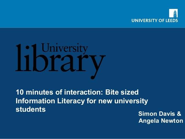 10 minutes of interaction: Bite sized Information Literacy for new university students Simon Davis & Angela Newton