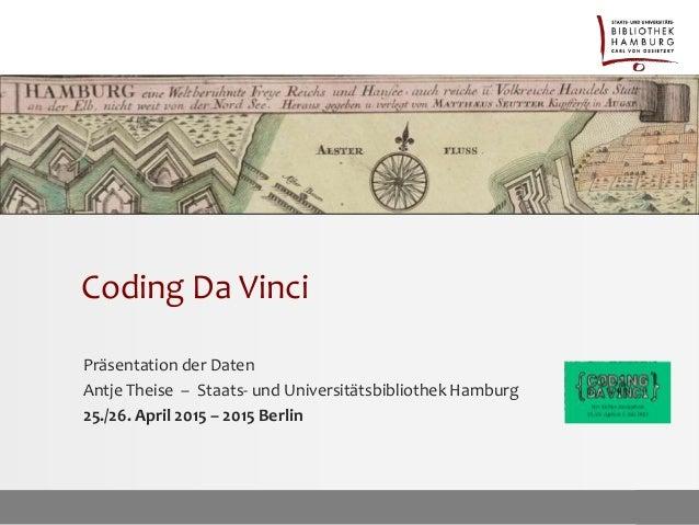 Coding Da Vinci Präsentation der Daten Antje Theise – Staats- und Universitätsbibliothek Hamburg 25./26. April 2015 – 2015...