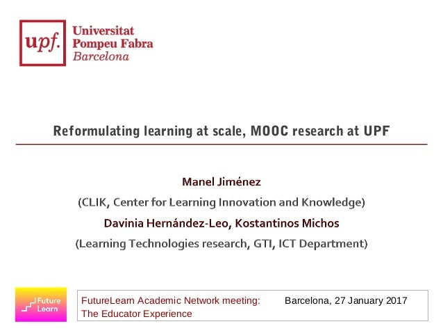 FutureLearn Academic Network meeting: Barcelona, 27 January 2017 The Educator Experience Reformulating learning at scale, ...