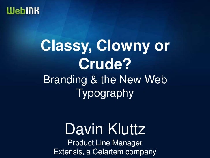 Classy, Clowny or     Crude?Branding & the New Web      Typography    Davin Kluttz     Product Line Manager Extensis, a Ce...