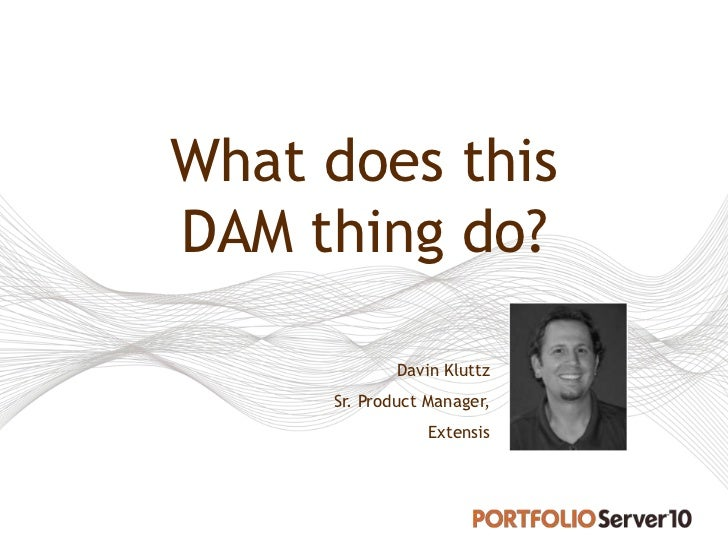 What does thisDAM thing do?             Davin Kluttz     Sr. Product Manager,                 Extensis
