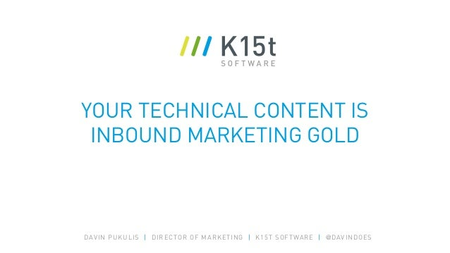 YOUR TECHNICAL CONTENT IS INBOUND MARKETING GOLD DAVIN PUKULIS | DIRECTOR OF MARKETING | K15T SOFTWARE | @DAVINDOES