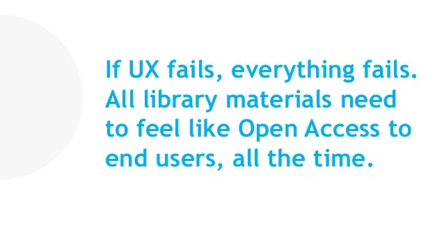 If UX fails, everything fails. All library materials need to feel like Open Access to end users, all the time.