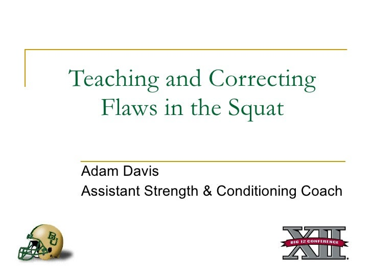Teaching and Correcting Flaws in the Squat Adam Davis Assistant Strength & Conditioning Coach