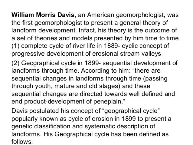 William Morris Davis, an American geomorphologist, was the first geomorphologist to present a general theory of landform d...
