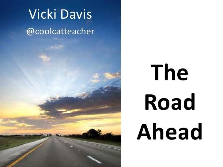Vicki Davis@coolcatteacher                   The                  Road                  Ahead
