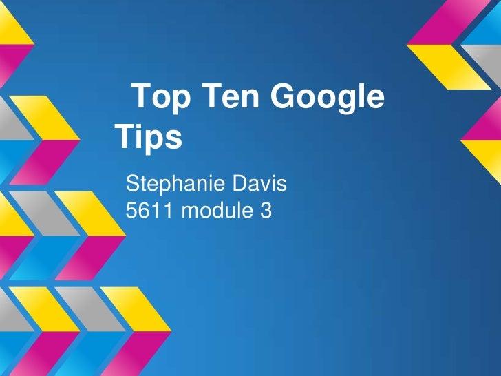 Top Ten GoogleTipsStephanie Davis5611 module 3