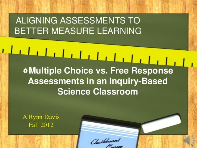 ALIGNING ASSESSMENTS TOBETTER MEASURE LEARNING  Multiple Choice vs. Free Response  Assessments in an Inquiry-Based        ...