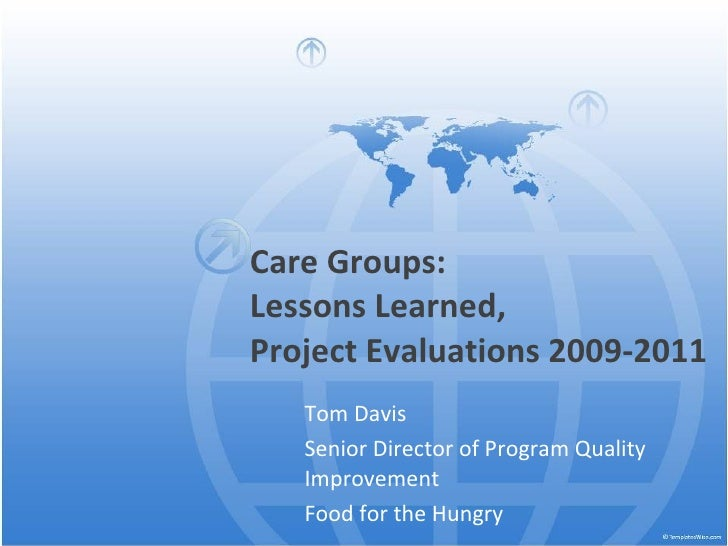 Care Groups:  Lessons Learned,  Project Evaluations 2009-2011 Tom Davis Senior Director of Program Quality Improvement Foo...