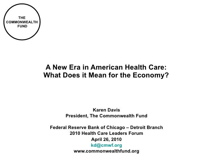 A New Era in American Health Care: What Does it Mean for the Economy? Karen Davis President, The Commonwealth Fund Federal...