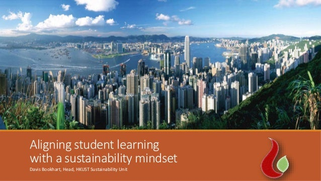 Aligning student learning with a sustainability mindset Davis Bookhart, Head, HKUST Sustainability Unit