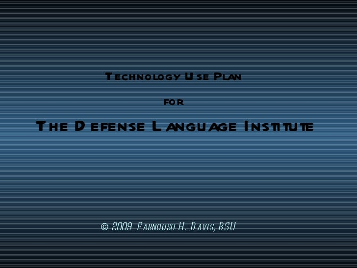 Technology Use Plan  for   The Defense Language Institute ©   2009  Farnoush H. Davis, BSU