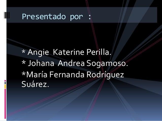* Angie Katerine Perilla. * Johana Andrea Sogamoso. *María Fernanda Rodríguez Suárez. Presentado por :