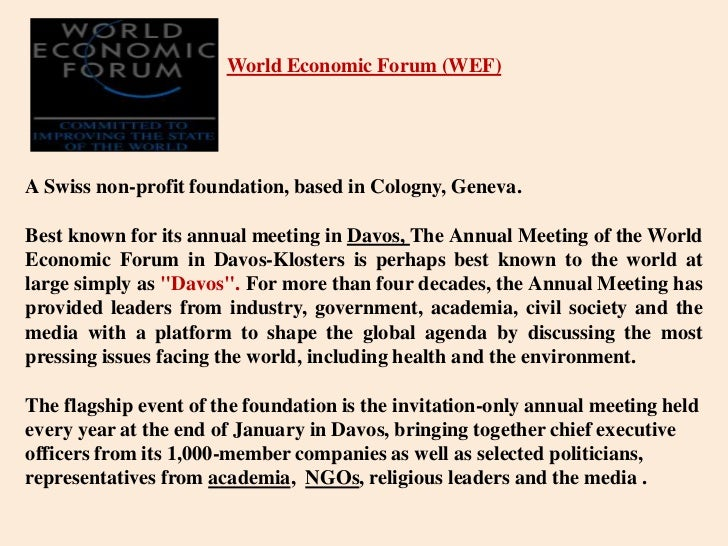World Economic Forum (WEF)<br />A Swiss non-profit foundation, based in Cologny, Geneva.<br />Best known for its annual me...