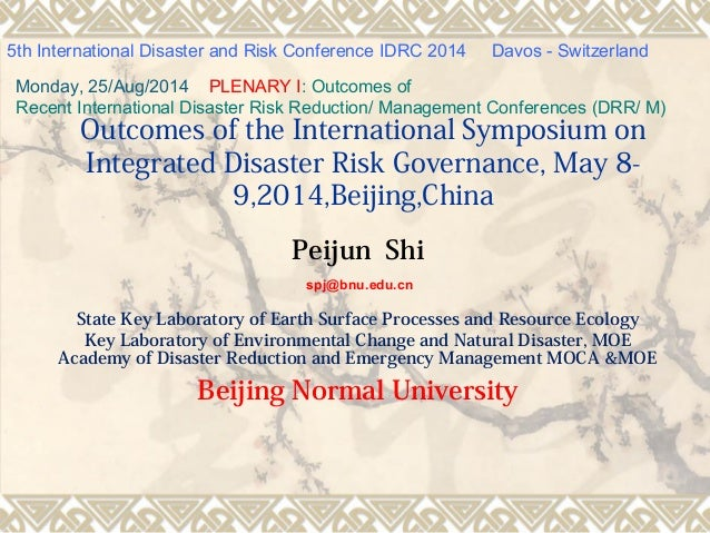 Outcomes of the International Symposium on Integrated Disaster Risk Governance, May 8- 9,2014,Beijing,China Peijun Shi spj...