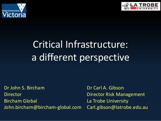 Critical Infrastructure:  a different perspective  Dr Carl A. Gibson  Director Risk Management  La Trobe University  Carl....