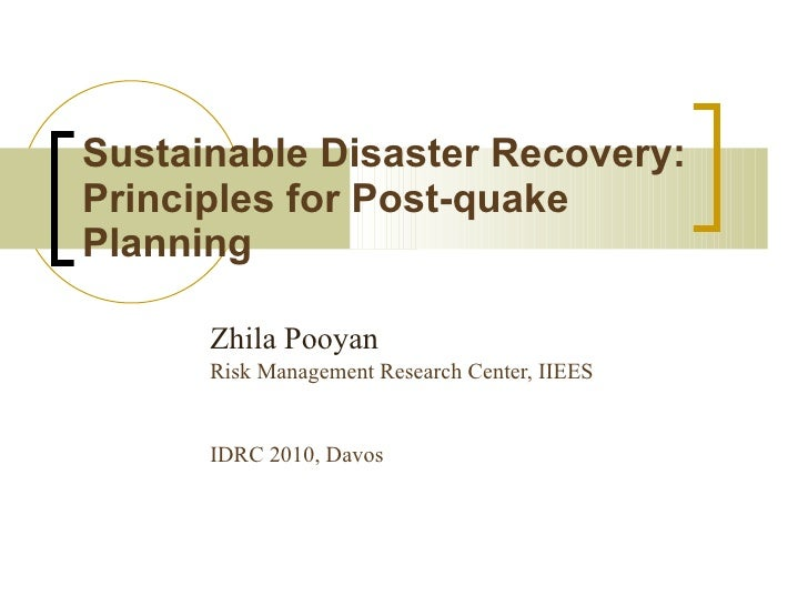 Sustainable Disaster Recovery: Principles for Post-quake Planning Zhila Pooyan Risk Management Research Center, IIEES   ID...
