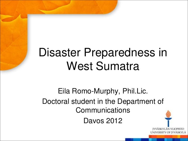 Disaster Preparedness in     West Sumatra    Eila Romo-Murphy, Phil.Lic.Doctoral student in the Department of          Com...