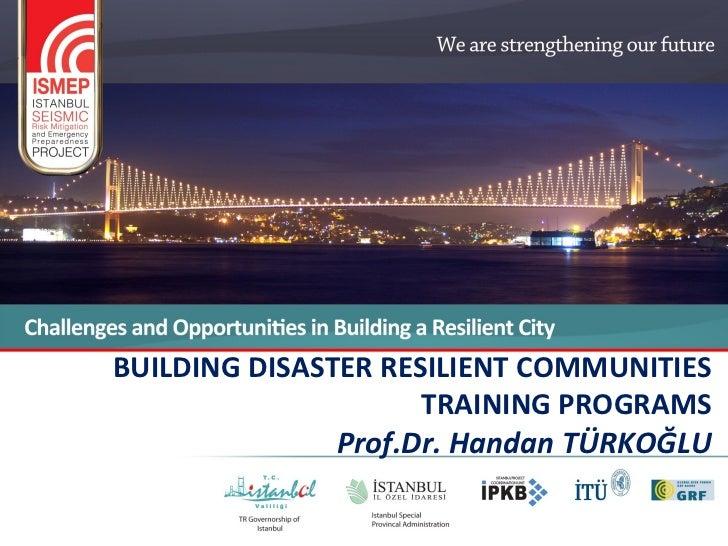 BUILDING DISASTER RESILIENT COMMUNITIES                     TRAINING PROGRAMS               Prof.Dr. Handan TÜRKOĞLU