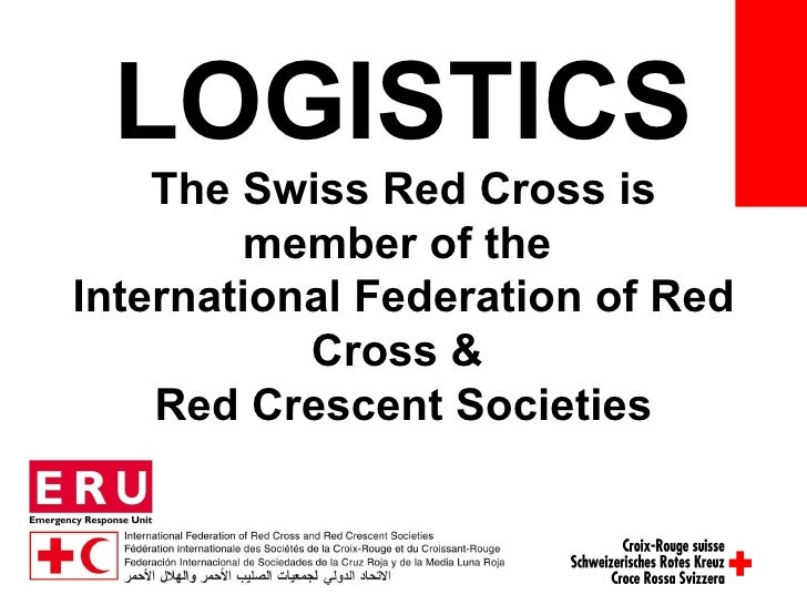 LOGISTICS The Swiss Red Cross is member of the  International Federation of Red Cross &  Red Crescent Societies