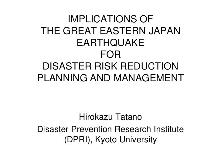IMPLICATIONS OF THE GREAT EASTERN JAPAN        EARTHQUAKE            FOR DISASTER RISK REDUCTIONPLANNING AND MANAGEMENT   ...