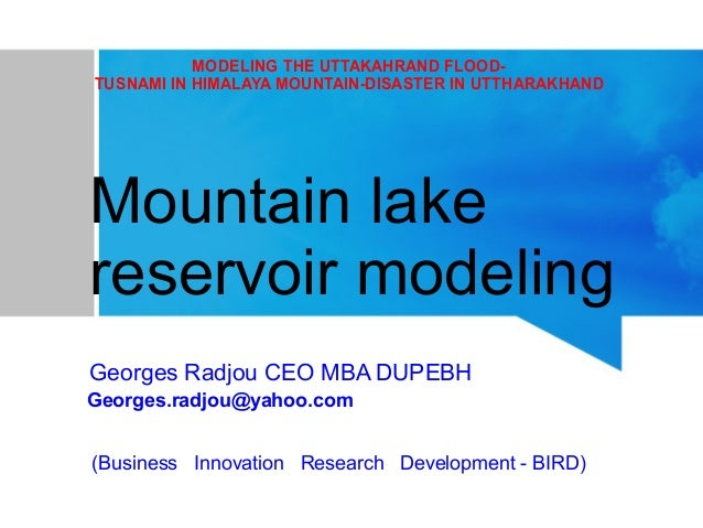 MODELING THE UTTAKAHRAND FLOOD- TUSNAMI IN HIMALAYA MOUNTAIN-DISASTER IN UTTHARAKHAND Mountain lake reservoir modeling Geo...