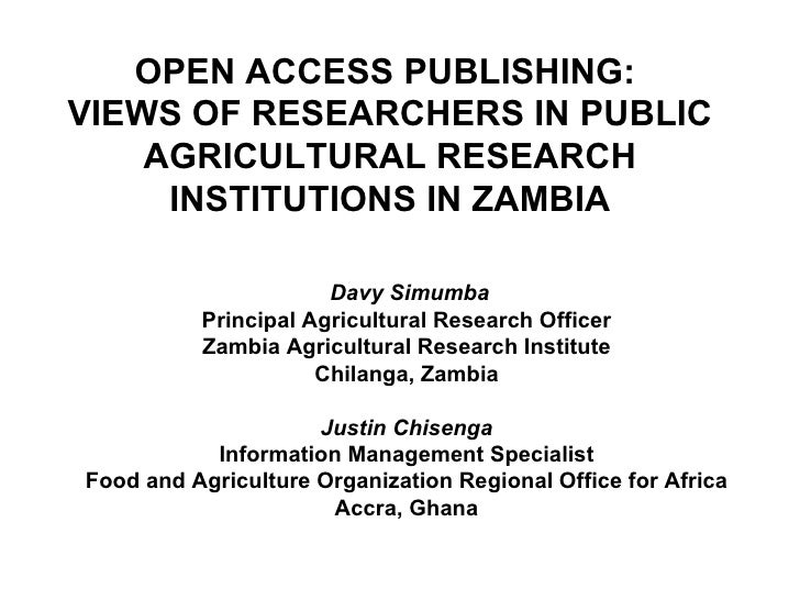OPEN ACCESS PUBLISHING:  VIEWS OF RESEARCHERS IN PUBLIC AGRICULTURAL RESEARCH INSTITUTIONS IN ZAMBIA Davy Simumba Principa...