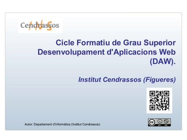 Cicle Formatiu de Grau Superior Desenvolupament d'Aplicacions Web (DAW). Institut Cendrassos (Figueres)  Autor: Departamen...