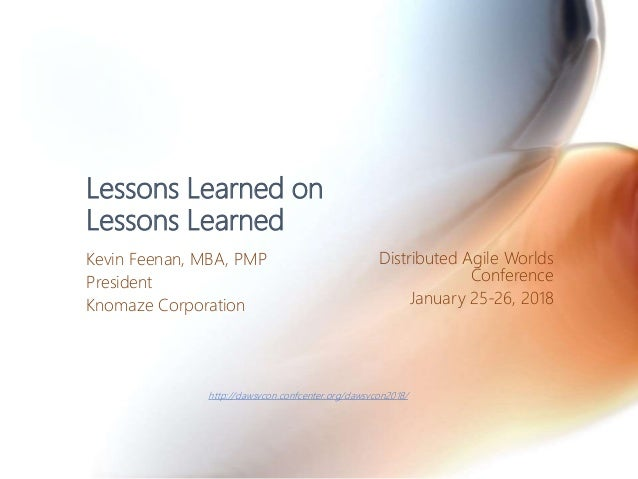Lessons Learned on Lessons Learned Kevin Feenan, MBA, PMP President Knomaze Corporation Distributed Agile Worlds Conferenc...