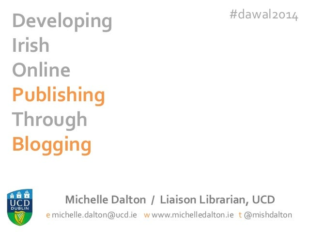 Developing Irish Online Publishing Through Blogging  #dawal2014  Michelle Dalton / Liaison Librarian, UCD e michelle.dalto...