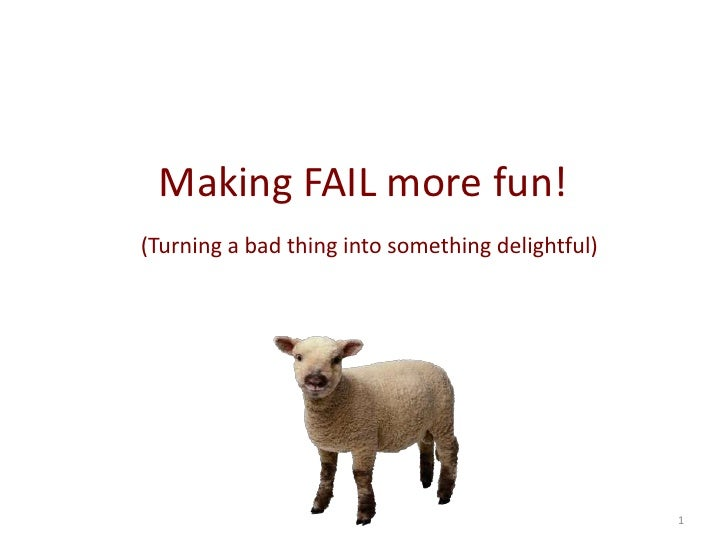 1<br />Making FAIL more fun!<br />(Turning a bad thing into something delightful or at least less painful) <br />